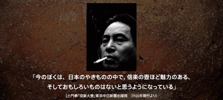今のぼくは、日本のやきものの中で、信楽の壺ほど魅力のある、そしておもしろいものはないと思うようになっている。(土門拳『信楽大壺』東京中日新聞出版局1965年発行より)
