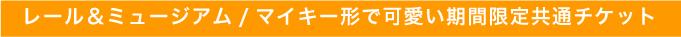 レール&ミュージアム/マイキー形で可愛い期間限定共通チケット