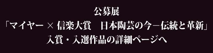 公募展「マイヤー×信楽大賞 日本陶芸の今-伝統と革新」入賞・入選作品の詳細ページへ