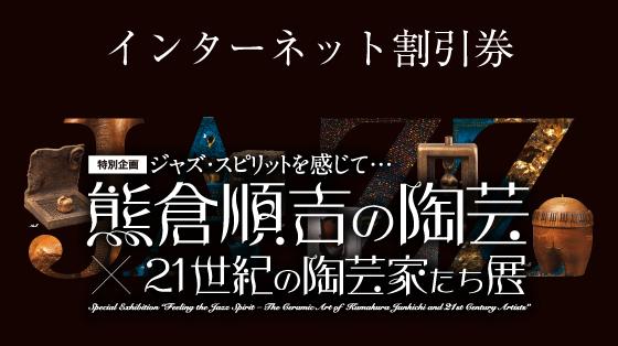 ジャズ・スピリットを感じて… 熊倉順吉の陶芸×21世紀の陶芸家たち展インターネット割引券