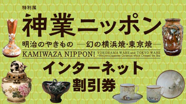 特別展「神業ニッポン 明治のやきもの-幻の横浜焼・東京焼-」インターネット割引券